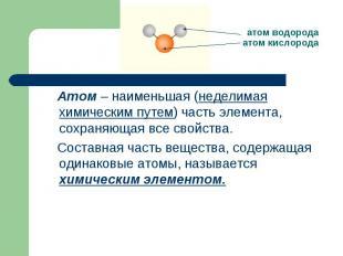 атом водородаатом кислорода Атом – наименьшая (неделимая химическим путем) часть