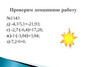 Проверим домашнюю работу №1143 д) -4,3·5,1=-21,93; е) -2,7·(-6,4)=17,28; ж)-1·(-
