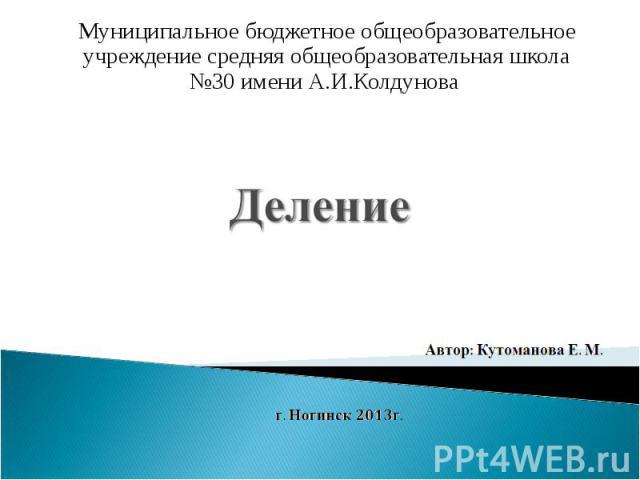 Деление Муниципальное бюджетное общеобразовательное учреждение средняя общеобразовательная школа №30 имени А.И.Колдунова