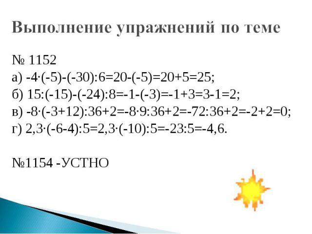 Выполнение упражнений по теме № 1152 а) -4·(-5)-(-30):6=20-(-5)=20+5=25;б) 15:(-15)-(-24):8=-1-(-3)=-1+3=3-1=2; в) -8·(-3+12):36+2=-8·9:36+2=-72:36+2=-2+2=0;г) 2,3·(-6-4):5=2,3·(-10):5=-23:5=-4,6.№1154 -УСТНО
