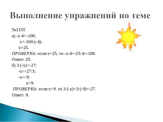 Выполнение упражнений по теме №1155 а) -х·4=-100; х=-100:(-4); х=25.ПРОВЕРКА: если х=25, то -х·4=-25·4=-100.Ответ: 25.б) 3·(-х)=-27; -х=-27:3; -х=-9; х=9. ПРОВЕРКА: если х=9. то 3·(-х)=3·(-9)=-27.Ответ: 9.