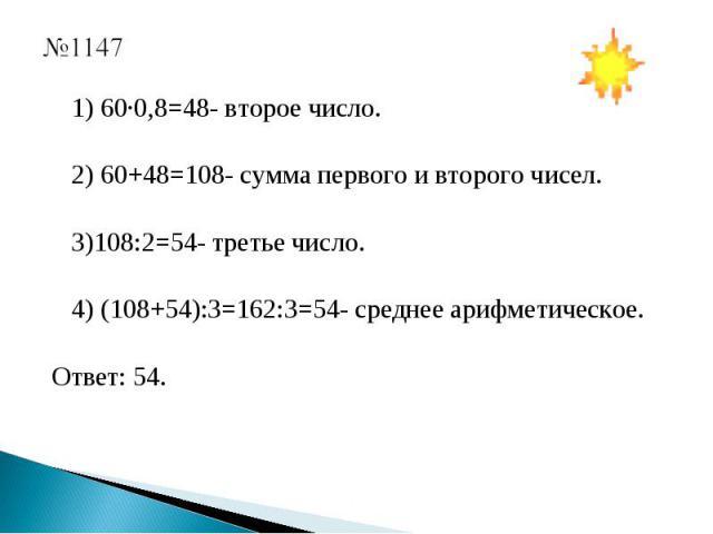 1) 60·0,8=48- второе число. 2) 60+48=108- сумма первого и второго чисел. 3)108:2=54- третье число. 4) (108+54):3=162:3=54- среднее арифметическое. Ответ: 54.