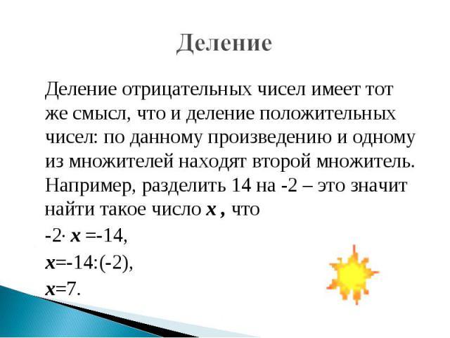 Деление Деление отрицательных чисел имеет тот же смысл, что и деление положительных чисел: по данному произведению и одному из множителей находят второй множитель. Например, разделить 14 на -2 – это значит найти такое число х , что -2· х =-14, х=-14…
