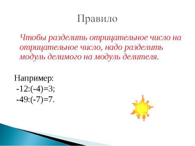 Правило Чтобы разделить отрицательное число на отрицательное число, надо разделить модуль делимого на модуль делителя.Например: -12:(-4)=3; -49:(-7)=7.