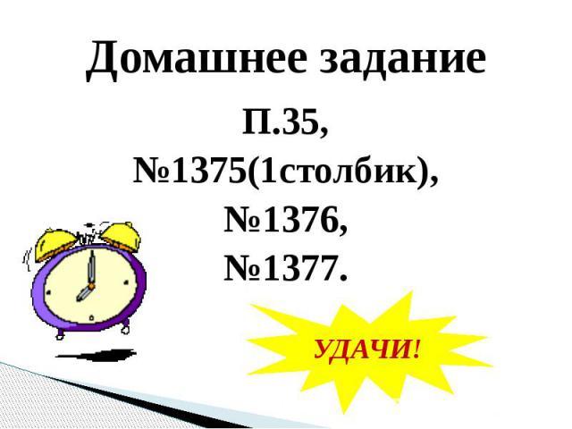 Домашнее заданиеП.35,№1375(1столбик),№1376,№1377.