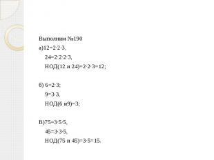 Выполним №190 а)12=2·2·3, 24=2·2·2·3, НОД(12 и 24)=2·2·3=12;б) 6=2·3; 9=3·3, НОД