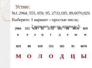 №1.2964, 555, 659, 95, 2733,185, 89,6070,829.Выберите: 1 вариант – простые числа