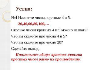 №4 Назовите числа, кратные 4 и 5. 20,40,60,80,100,…Сколько чисел кратных 4 и 5 м
