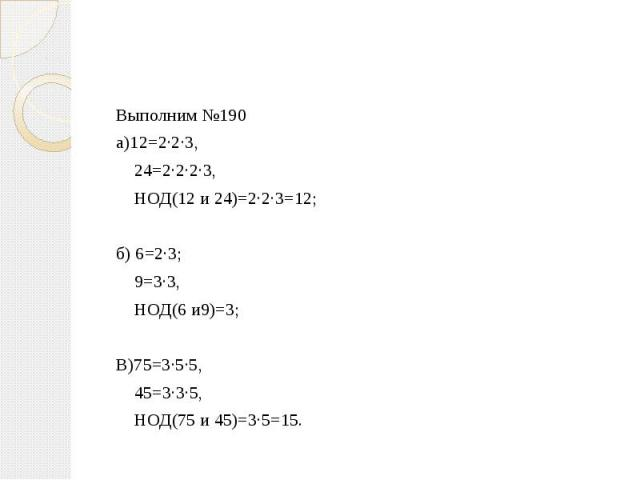 Выполним №190 а)12=2·2·3, 24=2·2·2·3, НОД(12 и 24)=2·2·3=12;б) 6=2·3; 9=3·3, НОД(6 и9)=3; В)75=3·5·5, 45=3·3·5, НОД(75 и 45)=3·5=15.
