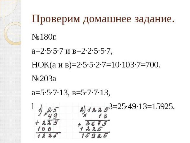 Проверим домашнее задание. №180г. а=2·5·5·7 и в=2·2·5·5·7, НОК(а и в)=2·5·5·2·7=10·103·7=700.№203а а=5·5·7·13, в=5·7·7·13,НОК(а и в)= 5·5·7·7·13=25·49·13=15925.