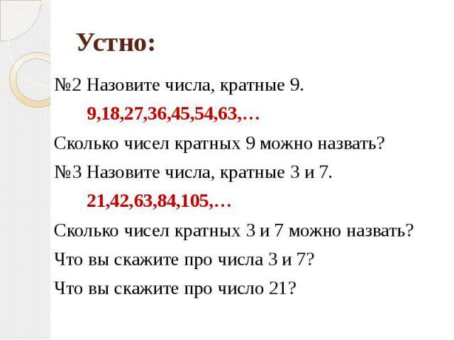 №2 Назовите числа, кратные 9. 9,18,27,36,45,54,63,…Сколько чисел кратных 9 можно назвать?№3 Назовите числа, кратные 3 и 7. 21,42,63,84,105,…Сколько чисел кратных 3 и 7 можно назвать?Что вы скажите про числа 3 и 7? Что вы скажите про число 21?