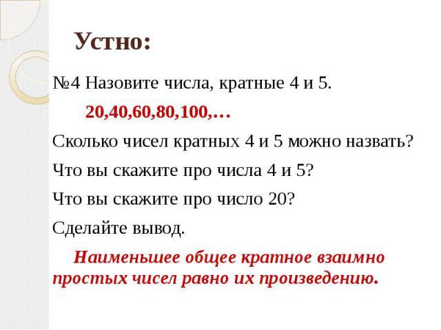 №4 Назовите числа, кратные 4 и 5. 20,40,60,80,100,…Сколько чисел кратных 4 и 5 можно назвать?Что вы скажите про числа 4 и 5? Что вы скажите про число 20? Сделайте вывод.Наименьшее общее кратное взаимно простых чисел равно их произведению.