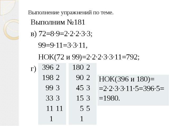 Выполнение упражнений по теме. Выполним №181 в) 72=8·9=2·2·2·3·3; 99=9·11=3·3·11, НОК(72 и 99)=2·2·2·3·3·11=792; г)
