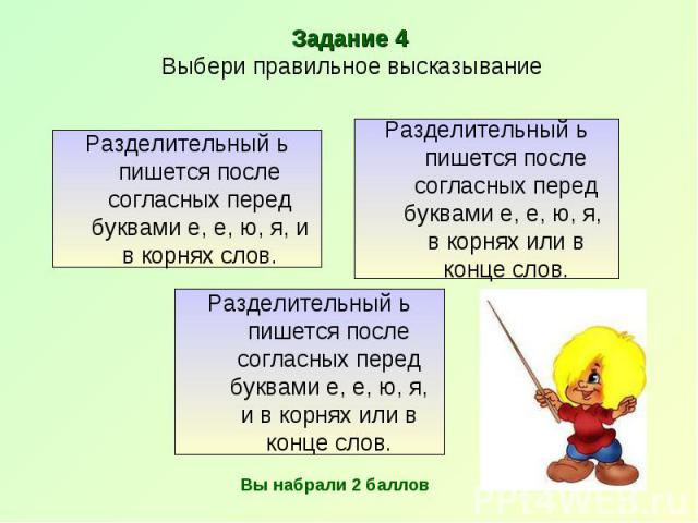 Задание 4 Выбери правильное высказывание Разделительный ь пишется после согласных перед буквами е, е, ю, я, и в корнях слов. Разделительный ь пишется после согласных перед буквами е, е, ю, я, в корнях или в конце слов. Разделительный ь пишется после…