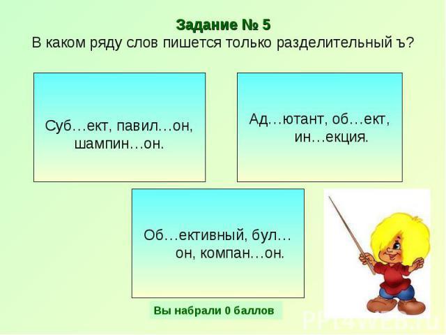 Задание № 5В каком ряду слов пишется только разделительный ъ? Суб…ект, павил…он, шампин…он. Ад…ютант, об…ект, ин…екция. Об…ективный, бул…он, компан…он.