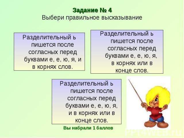 Задание № 4Выбери правильное высказывание Разделительный ь пишется после согласных перед буквами е, е, ю, я, и в корнях слов. Разделительный ь пишется после согласных перед буквами е, е, ю, я, в корнях или в конце слов. Разделительный ь пишется посл…