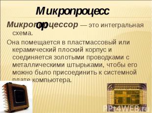 Микропроцессор Микропроцессор — это интегральная схема. Она помещается в пластма