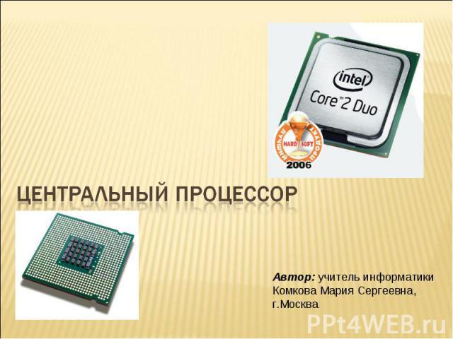 Центральный процессор Автор: учитель информатики Комкова Мария Сергеевна, г.Москва
