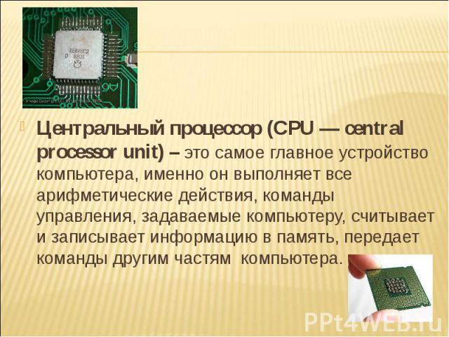 Центральный процессор (CPU — central processor unit) – это самое главное устройство компьютера, именно он выполняет все арифметические действия, команды управления, задаваемые компьютеру, считывает и записывает информацию в память, передает команды …