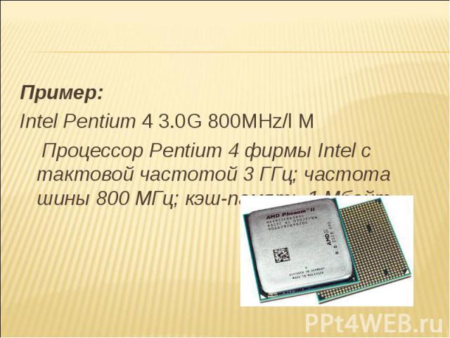 Пример: Intel Pentium 4 3.0G 800MHz/l М Процессор Pentium 4 фирмы Intel с тактовой частотой 3 ГГц; частота шины 800 МГц; кэш-память 1 Мбайт