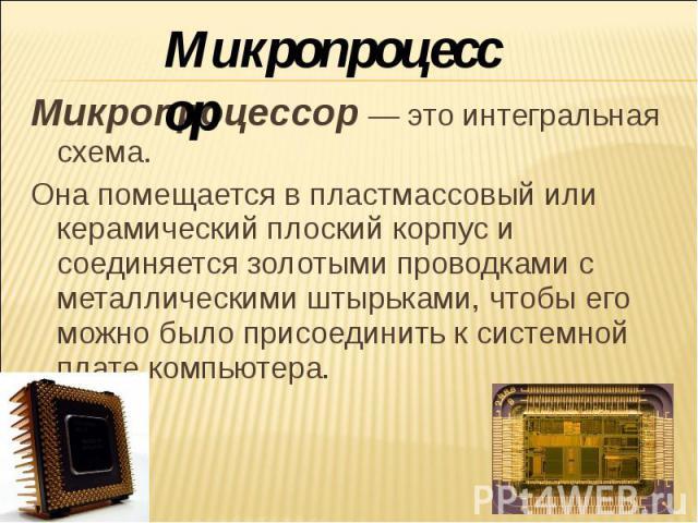 Микропроцессор Микропроцессор — это интегральная схема. Она помещается в пластмассовый или керамический плоский корпус и соединяется золотыми проводками с металлическими штырьками, чтобы его можно было присоединить к системной плате компьютера.