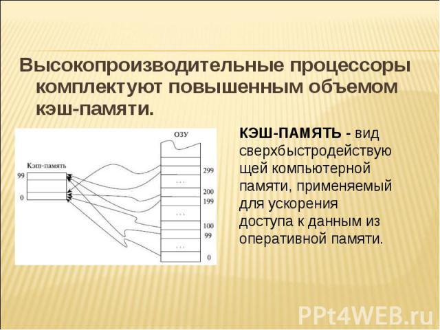 Высокопроизводительные процессоры комплектуют повышенным объемом кэш-памяти. КЭШ-ПАМЯТЬ - вид сверхбыстродействующей компьютерной памяти, применяемый для ускорения доступа к данным из оперативной памяти.