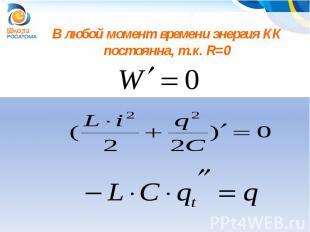 В любой момент времени энергия КК постоянна, т.к. R=0