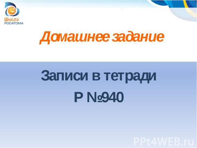 Домашнее заданиеЗаписи в тетрадиР №940