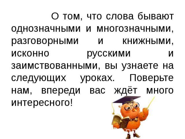 О том, что слова бывают однозначными и многозначными, разговорными и книжными, исконно русскими и заимствованными, вы узнаете на следующих уроках. Поверьте нам, впереди вас ждёт много интересного!