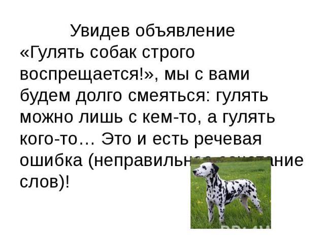 Увидев объявление «Гулять собак строго воспрещается!», мы с вами будем долго смеяться: гулять можно лишь с кем-то, а гулять кого-то… Это и есть речевая ошибка (неправильное сочетание слов)!
