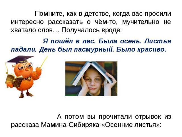 Помните, как в детстве, когда вас просили интересно рассказать о чём-то, мучительно не хватало слов… Получалось вроде: Я пошёл в лес. Была осень. Листья падали. День был пасмурный. Было красиво. А потом вы прочитали отрывок из рассказа Мамина-Сибиря…