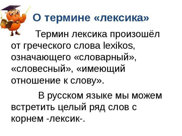О термине «лексика» Термин лексика произошёл от греческого слова lexikos, означающего «словарный», «словесный», «имеющий отношение к слову». В русском языке мы можем встретить целый ряд слов с корнем -лексик-.