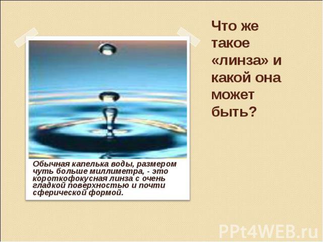 Что же такое «линза» и какой она может быть? Обычная капелька воды, размером чуть больше миллиметра, - это короткофокусная линза с очень гладкой поверхностью и почти сферической формой.