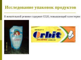 Исследование упаковок продуктов В жевательной резинке содержит Е320, повышающий