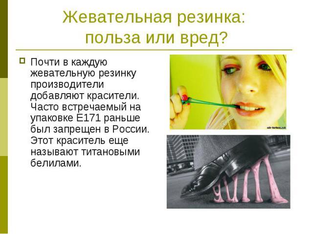 Жевательная резинка: польза или вред? Почти в каждую жевательную резинку производители добавляют красители. Часто встречаемый на упаковке Е171 раньше был запрещен в России. Этот краситель еще называют титановыми белилами.