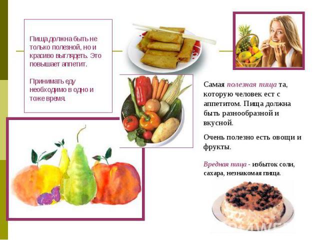 Пища должна быть не только полезной, но и красиво выглядеть. Это повышает аппетит. Принимать еду необходимо в одно и тоже время. Самая полезная пища та, которую человек ест с аппетитом. Пища должна быть разнообразной и вкусной.Очень полезно есть ово…