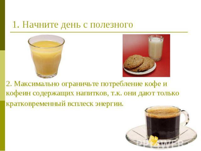 1. Начните день с полезного 2. Максимально ограничьте потребление кофе и кофеин содержащих напитков, т.к. они дают только кратковременный всплеск энергии.