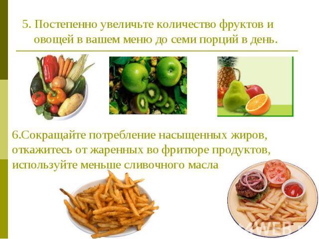 5. Постепенно увеличьте количество фруктов и овощей в вашем меню до семи порций в день. 6.Сокращайте потребление насыщенных жиров, откажитесь от жаренных во фритюре продуктов, используйте меньше сливочного масла