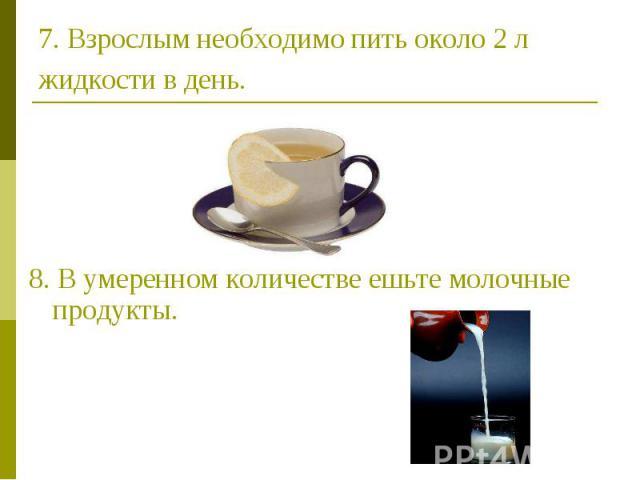 7. Взрослым необходимо пить около 2 л жидкости в день. 8. В умеренном количестве ешьте молочные продукты.