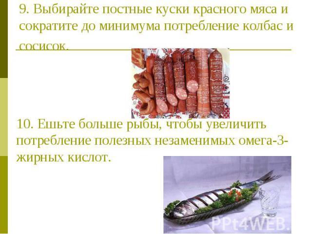 9. Выбирайте постные куски красного мяса и сократите до минимума потребление колбас и сосисок. 10. Ешьте больше рыбы, чтобы увеличить потребление полезных незаменимых омега-3-жирных кислот.