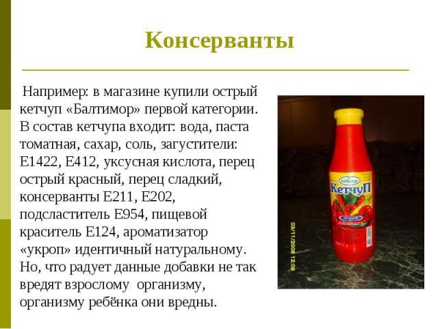 Консерванты Например: в магазине купили острый кетчуп «Балтимор» первой категории. В состав кетчупа входит: вода, паста томатная, сахар, соль, загустители: Е1422, Е412, уксусная кислота, перец острый красный, перец сладкий, консерванты Е211, Е202, п…