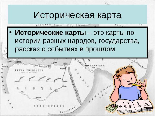 Историческая карта Исторические карты – это карты по истории разных народов, государства, рассказ о событиях в прошлом