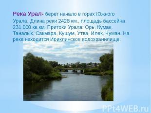 Река Урал- берет начало в горах Южного Урала. Длина реки 2428 км., площадь бассе
