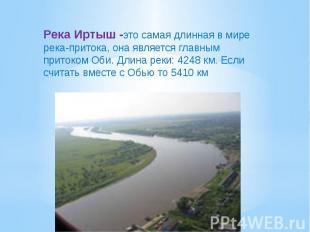 Река Иртыш -это самая длинная в мире река-притока, она является главным притоком