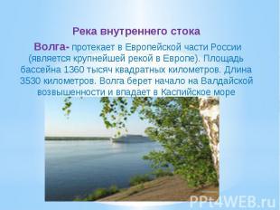 Река внутреннего стока Волга- протекает в Европейской части России (является кру