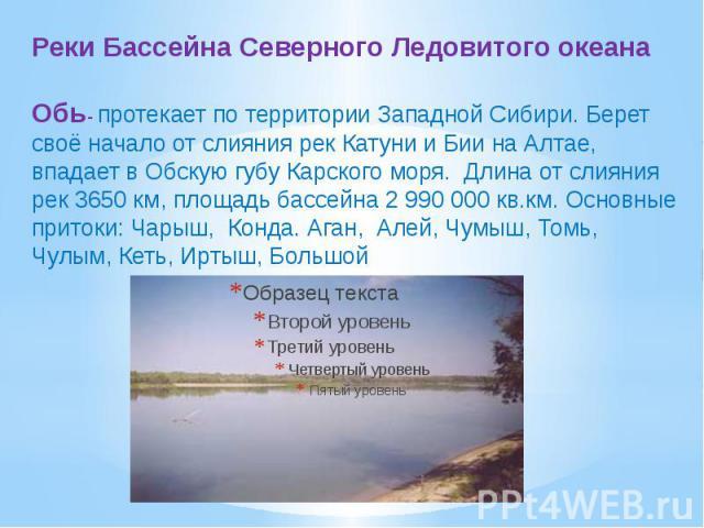 Реки Бассейна Северного Ледовитого океанаОбь- протекает по территории Западной Сибири. Берет своё начало от слияния рек Катуни и Бии на Алтае, впадает в Обскую губу Карского моря. Длина от слияния рек 3650 км, площадь бассейна 2 990 000 кв.км. Основ…