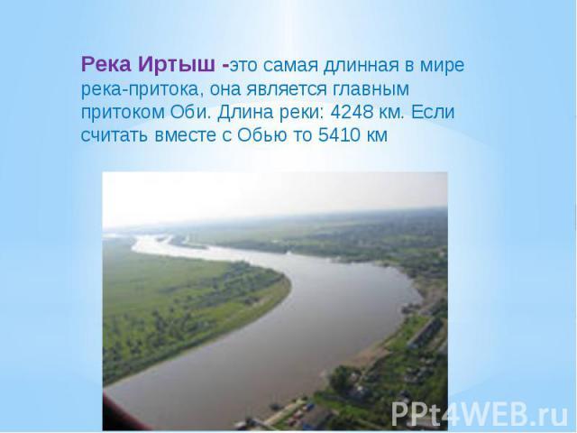 Река Иртыш -это самая длинная в мире река-притока, она является главным притоком Оби. Длина реки: 4248 км. Если считать вместе с Обью то 5410 км