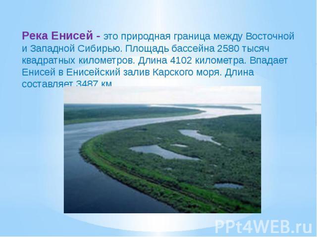 Река Енисей - это природная граница между Восточной и Западной Сибирью. Площадь бассейна 2580 тысяч квадратных километров. Длина 4102 километра. Впадает Енисей в Енисейский залив Карского моря. Длина составляет 3487 км.