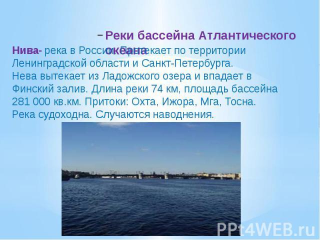 Реки бассейна Атлантического океана Нива- река в России. Протекает по территории Ленинградской области и Санкт-Петербурга.Нева вытекает из Ладожского озера и впадает в Финский залив. Длина реки 74 км, площадь бассейна 281 000 кв.км. Притоки: Охта, И…