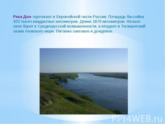 Река Дон- протекает в Европейской части России. Площадь бассейна 422 тысяч квадратных километров. Длина 1870 километров. Начало свое берет в Среднерусской возвышенности, а впадает в Таганрогский залив Азовского моря. Питание снеговое и дождевое.